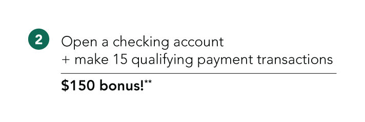 (2) Open a checking account and make 15 qualifying payment transactions and receive a $150 bonus**