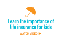 Learn the importance of life insurance for kids. Watch video >