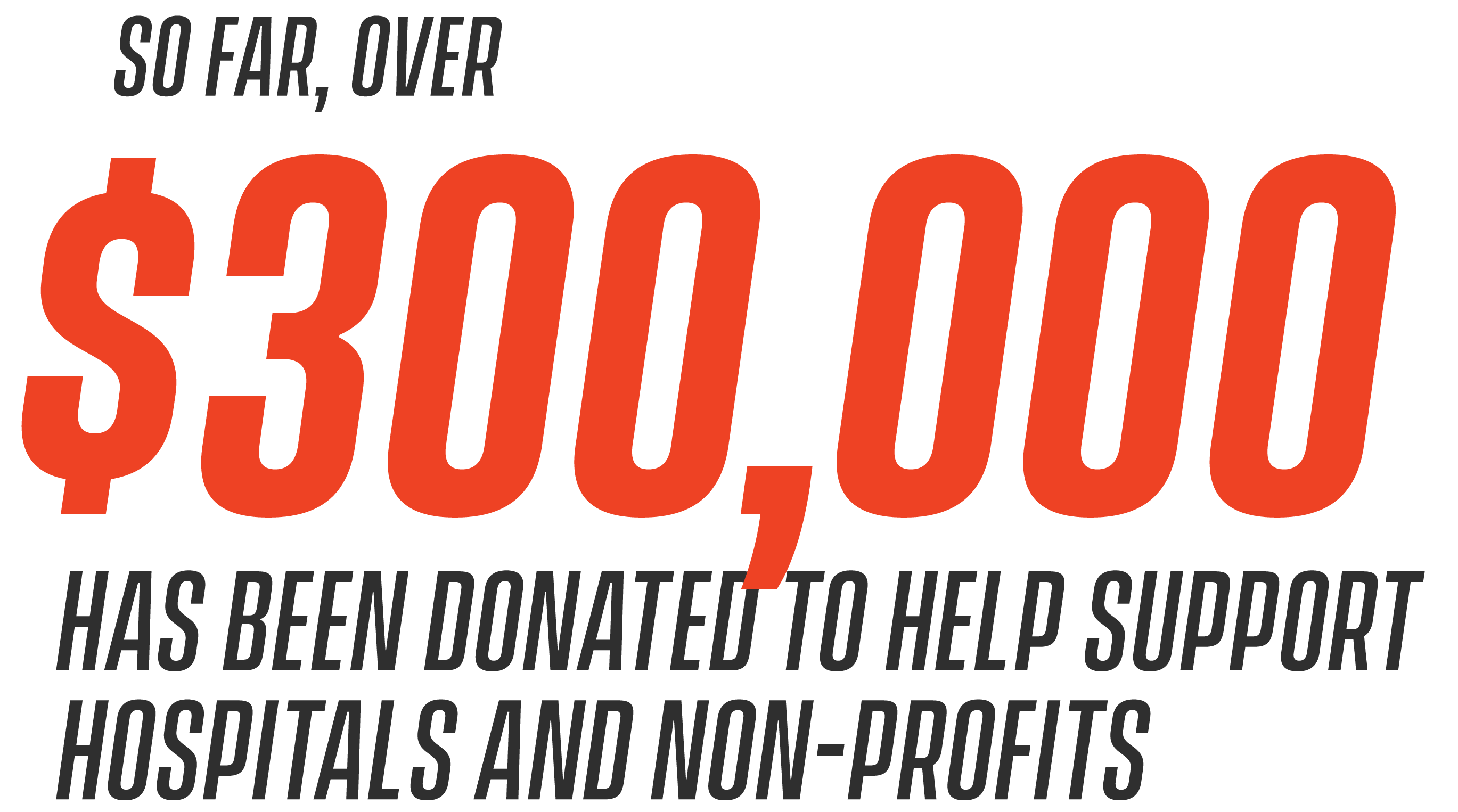 So far, over $300,000 has been donated to help support hospitals and non-profits